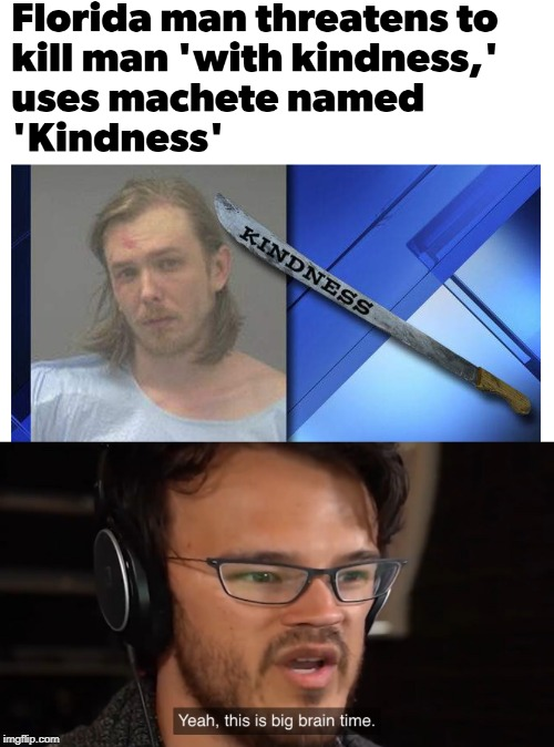 Kindness | image tagged in yeah this is big brain time,kindness,funny,memes,florida man,machete | made w/ Imgflip meme maker