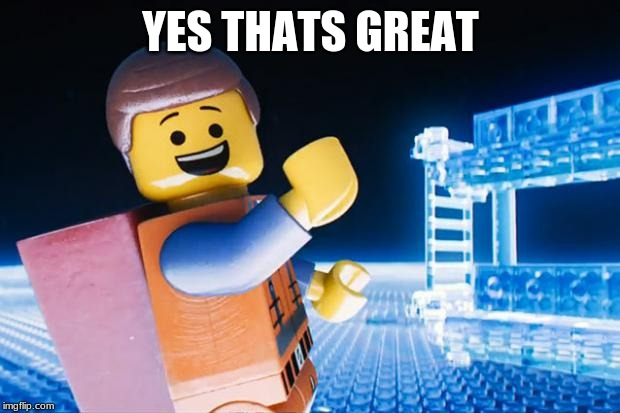 Lego Movie | YES THATS GREAT | image tagged in lego movie | made w/ Imgflip meme maker