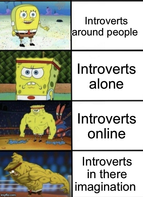 SpongeBob Strength | Introverts around people Introverts alone Introverts online Introverts in there imagination | image tagged in spongebob strength | made w/ Imgflip meme maker