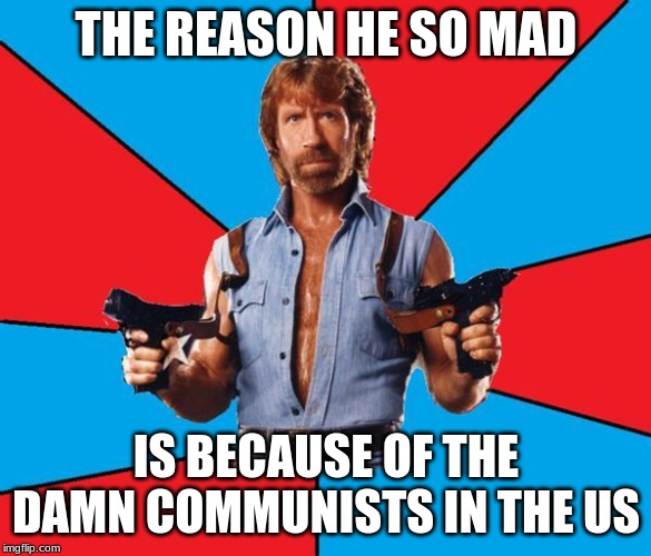 Chuck Norris With Guns |  THE REASON HE SO MAD; IS BECAUSE OF THE DAMN COMMUNISTS IN THE US | image tagged in memes,chuck norris with guns,chuck norris | made w/ Imgflip meme maker