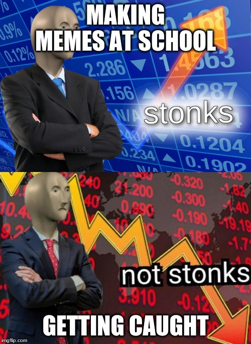 Stonks not stonks | MAKING MEMES AT SCHOOL GETTING CAUGHT | image tagged in stonks not stonks | made w/ Imgflip meme maker
