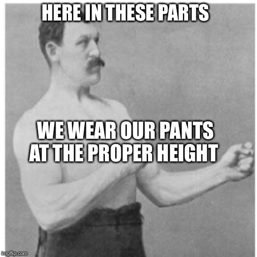 Overly Manly Man | HERE IN THESE PARTS WE WEAR OUR PANTS AT THE PROPER HEIGHT | image tagged in memes,overly manly man | made w/ Imgflip meme maker