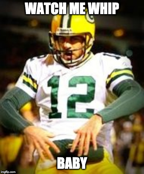 Aaron Rodgers Discount Double Check |  WATCH ME WHIP; BABY | image tagged in aaron rodgers discount double check | made w/ Imgflip meme maker