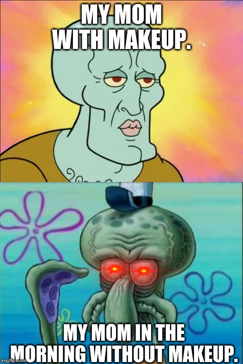 Squidward Meme | MY MOM WITH MAKEUP. MY MOM IN THE MORNING WITHOUT MAKEUP. | image tagged in memes,squidward | made w/ Imgflip meme maker