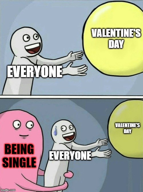 we are officially one month away from Valentine's Day, so I'll volunteer to be the first one to meme about being single | EVERYONE VALENTINE'S DAY BEING SINGLE EVERYONE VALENTINE'S DAY | image tagged in memes,running away balloon,valentine's day,single | made w/ Imgflip meme maker
