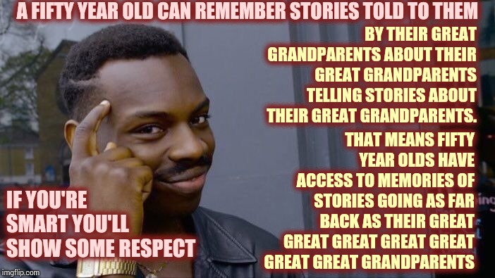 Their Stories |  A FIFTY YEAR OLD CAN REMEMBER STORIES TOLD TO THEM; BY THEIR GREAT GRANDPARENTS ABOUT THEIR GREAT GRANDPARENTS TELLING STORIES ABOUT THEIR GREAT GRANDPARENTS. THAT MEANS FIFTY YEAR OLDS HAVE ACCESS TO MEMORIES OF STORIES GOING AS FAR BACK AS THEIR GREAT GREAT GREAT GREAT GREAT GREAT GREAT GRANDPARENTS; IF YOU'RE SMART YOU'LL SHOW SOME RESPECT | image tagged in memes,roll safe think about it,history,history of the world,remember when,who remembers | made w/ Imgflip meme maker