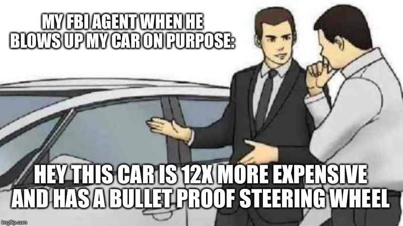 Car Salesman Slaps Roof Of Car Meme | MY FBI AGENT WHEN HE BLOWS UP MY CAR ON PURPOSE: HEY THIS CAR IS 12X MORE EXPENSIVE AND HAS A BULLET PROOF STEERING WHEEL | image tagged in memes,car salesman slaps roof of car | made w/ Imgflip meme maker