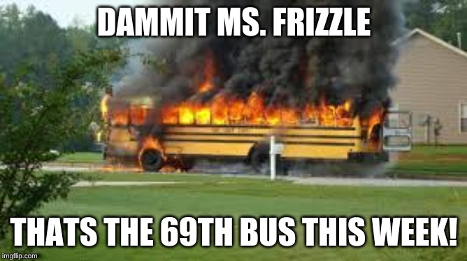 in soivet russia, you no drive bus |  DAMMIT MS. FRIZZLE; THATS THE 69TH BUS THIS WEEK! | image tagged in magic school bus | made w/ Imgflip meme maker