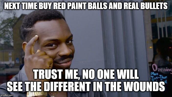Roll Safe Think About It Meme | NEXT TIME BUY RED PAINT BALLS AND REAL BULLETS TRUST ME, NO ONE WILL SEE THE DIFFERENT IN THE WOUNDS | image tagged in memes,roll safe think about it | made w/ Imgflip meme maker