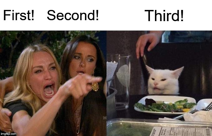 YouTube comment section, five seconds into the video | First!   Second! Third! | image tagged in memes,woman yelling at cat | made w/ Imgflip meme maker