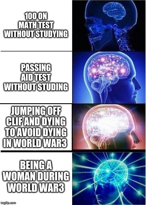 Expanding Brain Meme | 100 ON MATH TEST WITHOUT STUDYING PASSING AID TEST WITHOUT STUDING JUMPING OFF CLIF AND DYING TO AVOID DYING IN WORLD WAR3 BEING A WOMAN DUR | image tagged in memes,expanding brain | made w/ Imgflip meme maker