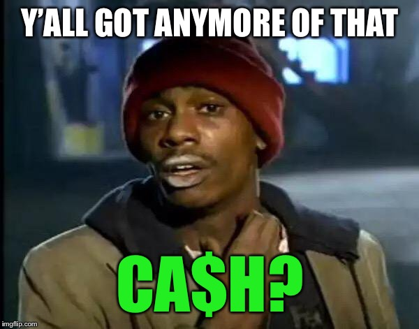 Y'all Got Any More Of That Meme | Y'ALL GOT ANYMORE OF THAT CA$H? | image tagged in memes,y'all got any more of that | made w/ Imgflip meme maker