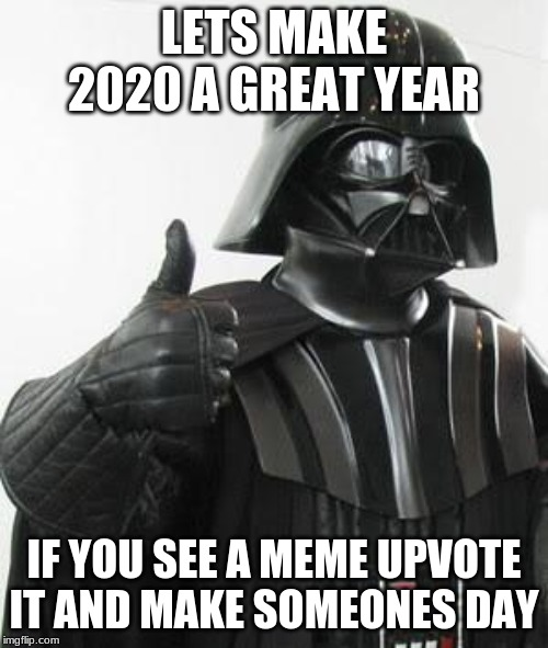 Darth vader approves | LETS MAKE 2020 A GREAT YEAR IF YOU SEE A MEME UPVOTE IT AND MAKE SOMEONES DAY | image tagged in darth vader approves | made w/ Imgflip meme maker