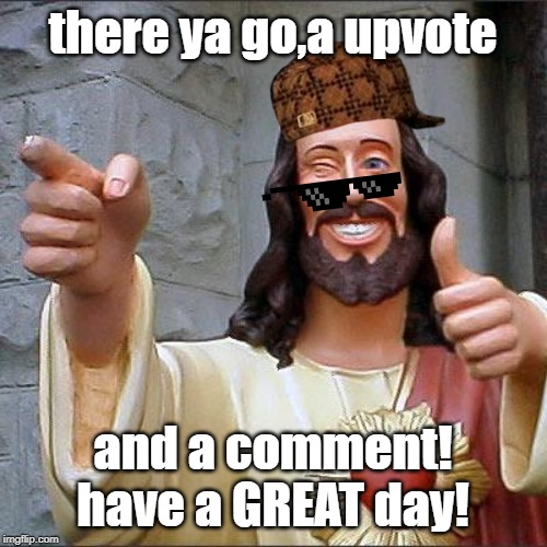 Buddy Christ Meme | there ya go,a upvote and a comment! have a GREAT day! | image tagged in memes,buddy christ | made w/ Imgflip meme maker
