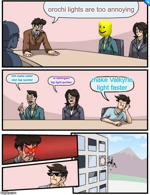 Boardroom Meeting Suggestion Meme | orochi lights are too annoying lets make raider  stun tap quicker or labringers top light quicker make Valkyrie light faster | image tagged in memes,boardroom meeting suggestion | made w/ Imgflip meme maker