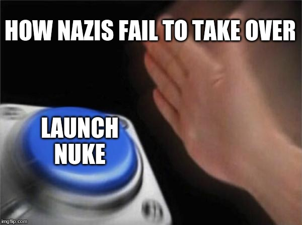 Blank Nut Button Meme | HOW NAZIS FAIL TO TAKE OVER LAUNCH NUKE | image tagged in memes,blank nut button | made w/ Imgflip meme maker