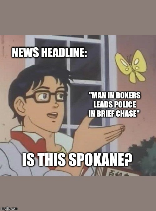 "Is This A Pigeon Meme | NEWS HEADLINE: ""MAN IN BOXERS LEADS POLICE IN BRIEF CHASE"" IS THIS SPOKANE? 