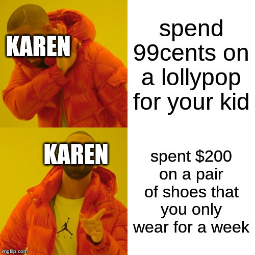 Drake Hotline Bling | spend 99cents on a lollypop for your kid spent $200 on a pair of shoes that you only wear for a week KAREN KAREN | image tagged in memes,drake hotline bling | made w/ Imgflip meme maker