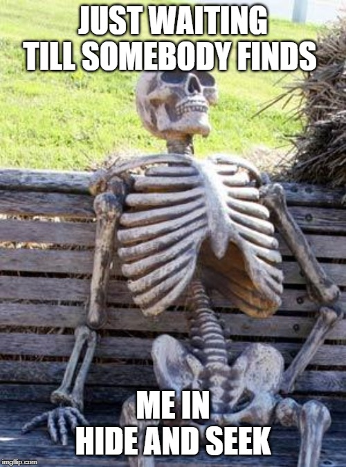 Waiting Skeleton Meme | JUST WAITING TILL SOMEBODY FINDS ME IN HIDE AND SEEK | image tagged in memes,waiting skeleton | made w/ Imgflip meme maker
