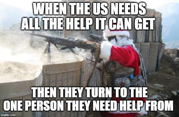 Hohoho |  WHEN THE US NEEDS ALL THE HELP IT CAN GET; THEN THEY TURN TO THE ONE PERSON THEY NEED HELP FROM | image tagged in memes,hohoho | made w/ Imgflip meme maker