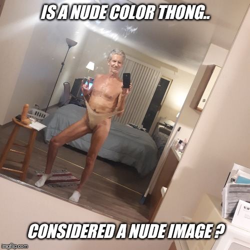 Just curious ?? | IS A NUDE COLOR THONG.. CONSIDERED A NUDE IMAGE ? | image tagged in nude,color,thong,panty,wedgie | made w/ Imgflip meme maker