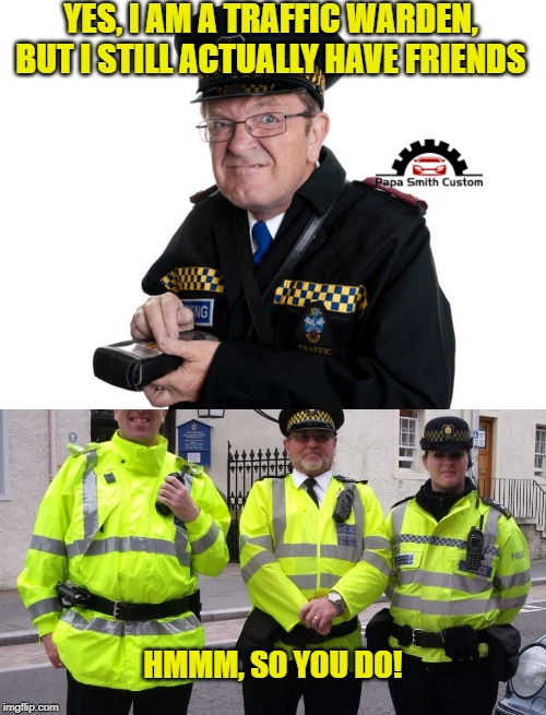 Traffic wardens. | YES, I AM A TRAFFIC WARDEN, BUT I STILL ACTUALLY HAVE FRIENDS HMMM, SO YOU DO! | image tagged in traffic warden,friends,car memes,roads,annoying people,adolf hitler people | made w/ Imgflip meme maker