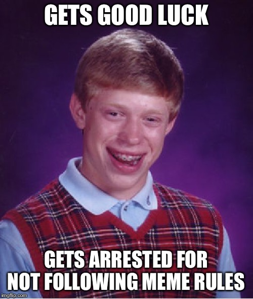 Good is Illegal? |  GETS GOOD LUCK; GETS ARRESTED FOR NOT FOLLOWING MEME RULES | image tagged in memes,bad luck brian,good luck brian,arrested,rules,funny | made w/ Imgflip meme maker