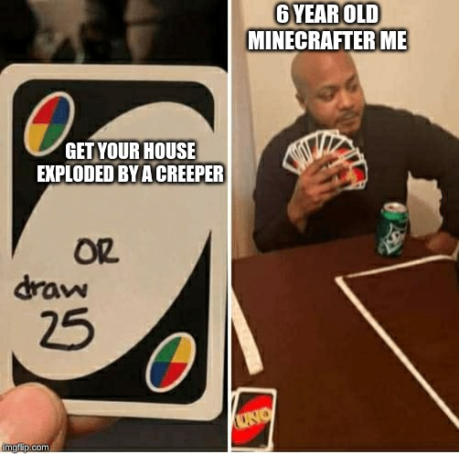 UNO Draw 25 Cards |  6 YEAR OLD MINECRAFTER ME; GET YOUR HOUSE EXPLODED BY A CREEPER | image tagged in draw 25 | made w/ Imgflip meme maker