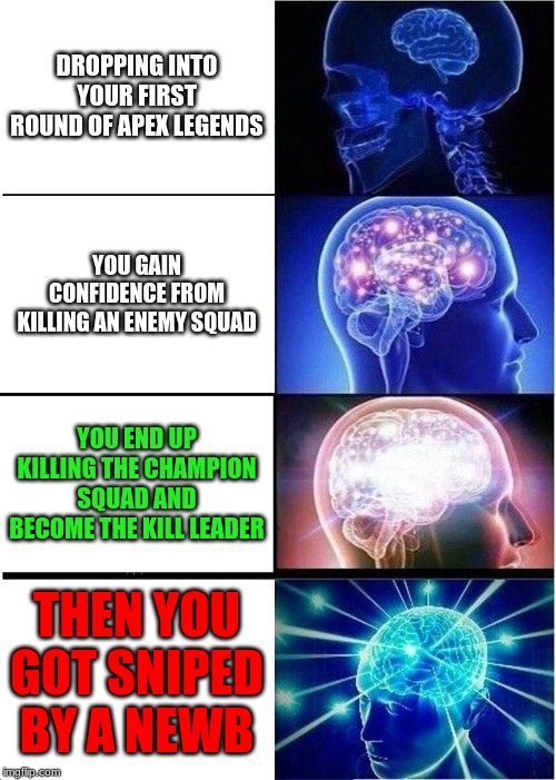 Expanding Brain | DROPPING INTO YOUR FIRST ROUND OF APEX LEGENDS YOU GAIN CONFIDENCE FROM KILLING AN ENEMY SQUAD YOU END UP KILLING THE CHAMPION SQUAD AND BEC | image tagged in memes,expanding brain | made w/ Imgflip meme maker