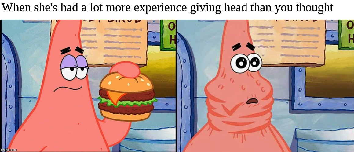 When she's had a lot more experience giving head than you thought | image tagged in spongebob,patrick star,dirty joke | made w/ Imgflip meme maker