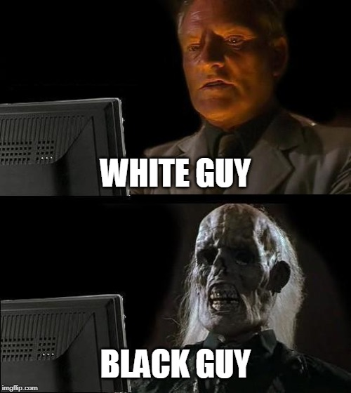 adadadadadawfawwwwwwwwwww |  WHITE GUY; BLACK GUY | image tagged in memes,ill just wait here,the most interesting man in the world,kermit the frog,scumbag,spongebob squarepants | made w/ Imgflip meme maker