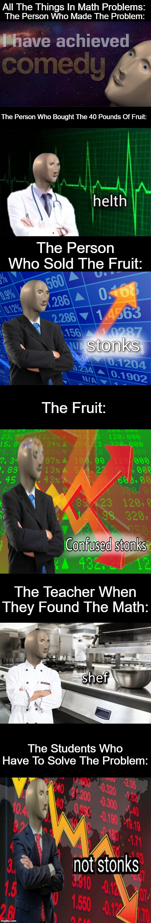 All The People In Math Problems | The Person Who Made The Problem: The Students Who Have To Solve The Problem: The Person Who Bought The 40 Pounds Of Fruit: The Person Who So | image tagged in stonks,not stonks,i have achieved comedy,confused stonks,helth,meme man shef | made w/ Imgflip meme maker