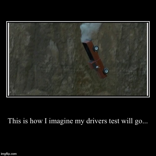 This is how I imagine my drivers test will go... | | image tagged in funny,demotivationals,driving,test,bad driver | made w/ Imgflip demotivational maker