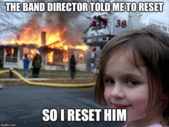 Disaster Girl Meme | THE BAND DIRECTOR TOLD ME TO RESET SO I RESET HIM | image tagged in memes,disaster girl | made w/ Imgflip meme maker