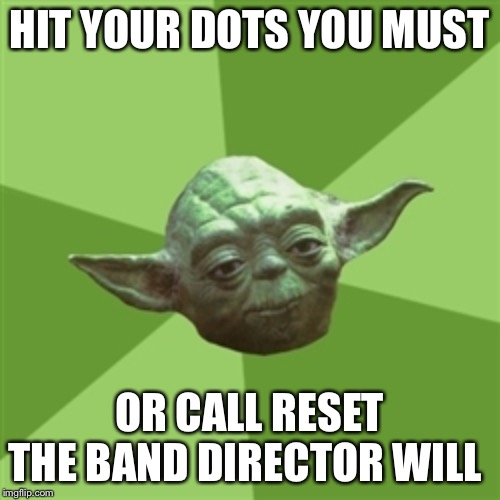 Advice Yoda Meme | HIT YOUR DOTS YOU MUST OR CALL RESET THE BAND DIRECTOR WILL | image tagged in memes,advice yoda | made w/ Imgflip meme maker