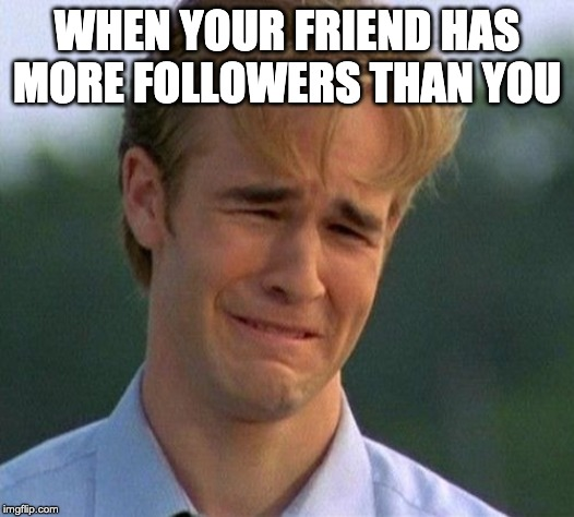1990s First World Problems | WHEN YOUR FRIEND HAS MORE FOLLOWERS THAN YOU | image tagged in memes,1990s first world problems | made w/ Imgflip meme maker