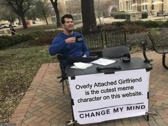 I think she's cute. | Overly Attached Girlfriend is the cutest meme character on this website. | image tagged in memes,change my mind,overly attached girlfriend | made w/ Imgflip meme maker