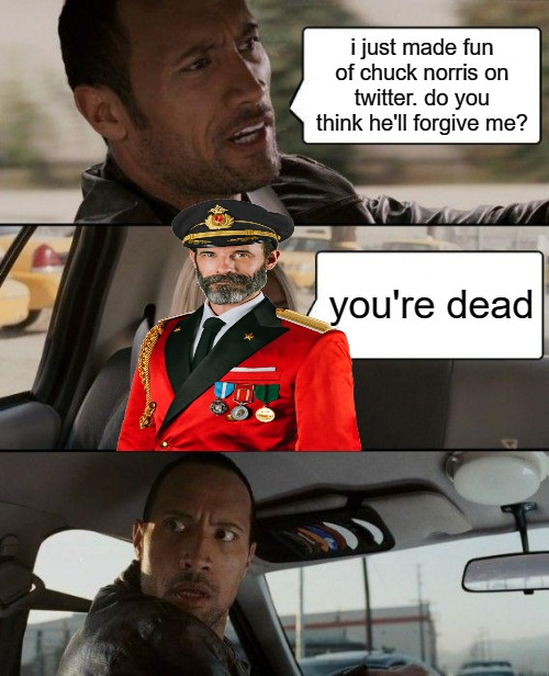The Rock Driving Meme | i just made fun of chuck norris on twitter. do you think he'll forgive me? you're dead | image tagged in memes,the rock driving,captain obvious,chuck norris | made w/ Imgflip meme maker