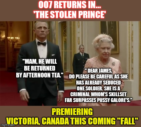 "OO7 in a New Release 'The Stolen Prince' | OO7 RETURNS IN...'THE STOLEN PRINCE' ""MAM, HE WILL BE RETURNED BY AFTERNOON TEA."" "" DEAR JAMES,DO PLEASE BE CAREFUL AS SHE HAS ALREADY SED 