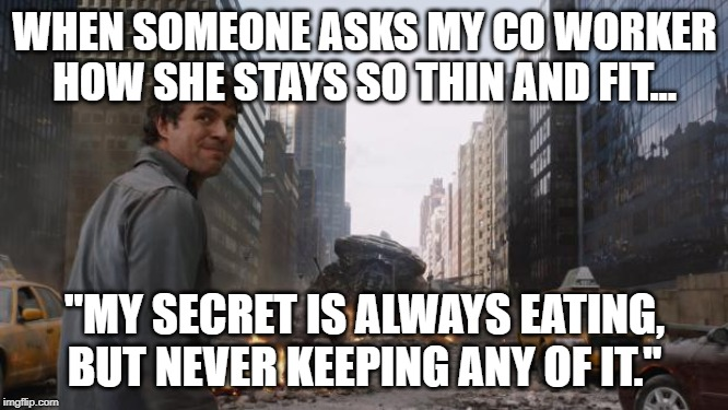 "Hulk | WHEN SOMEONE ASKS MY CO WORKER HOW SHE STAYS SO THIN AND FIT... ""MY SECRET IS ALWAYS EATING, BUT NEVER KEEPING ANY OF IT."" 