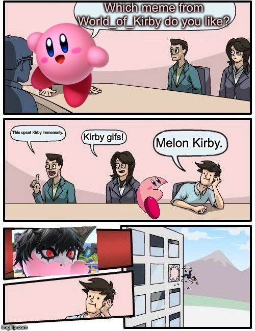 Boardroom Meeting Suggestion Meme | Which meme from World_of_Kirby do you like? This upset Kirby immensely. Kirby gifs! Melon Kirby. | image tagged in memes,boardroom meeting suggestion | made w/ Imgflip meme maker
