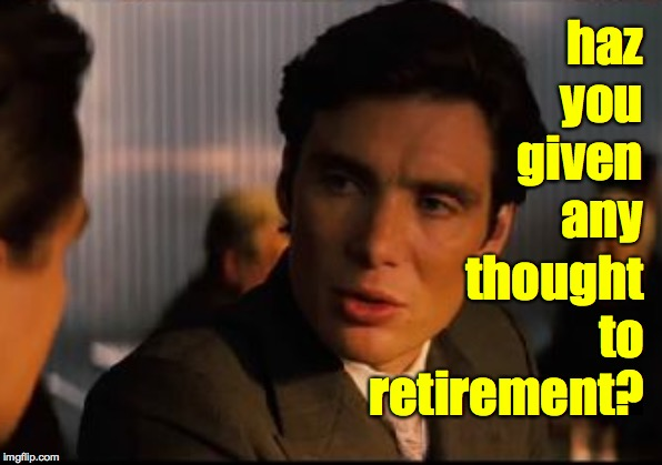 haz you given any thought to retirement? | made w/ Imgflip meme maker
