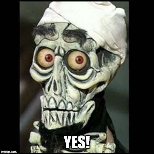 Achmed the dead terrorist  | YES! | image tagged in achmed the dead terrorist | made w/ Imgflip meme maker