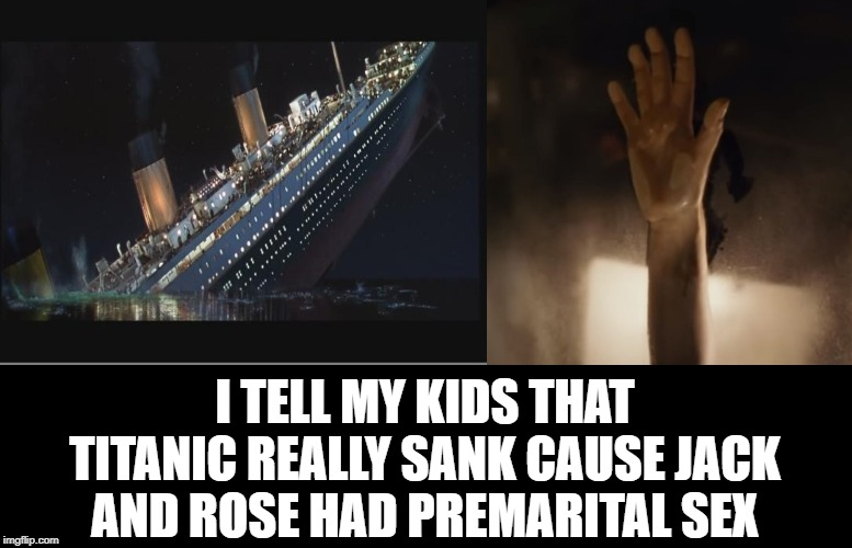 It Wasn't the Iceberg | I TELL MY KIDS THAT TITANIC REALLY SANK CAUSE JACK AND ROSE HAD PREMARITAL SEX | image tagged in titanic sinking | made w/ Imgflip meme maker