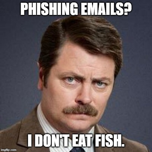 Ron Swanson Happy Birthday | PHISHING EMAILS? I DON'T EAT FISH. | image tagged in ron swanson happy birthday | made w/ Imgflip meme maker