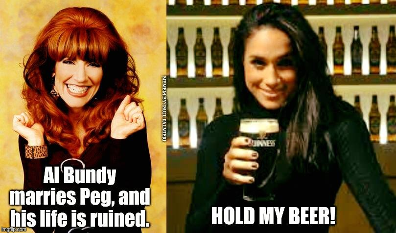 Married to Meghan-The Downfall of Prince Harry. | image tagged in meghan markle,prince harry,married with children,hold my beer,funny memes,al bundy | made w/ Imgflip meme maker