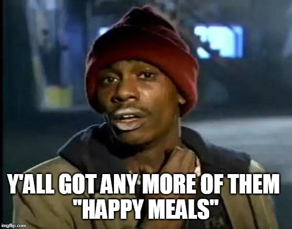 "Y'all Got Any More Of That Meme | Y'ALL GOT ANY MORE OF THEM  ""HAPPY MEALS"" 