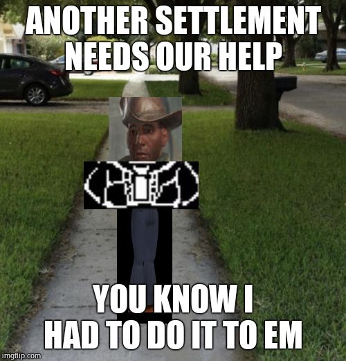 You know I had to do it to em | ANOTHER SETTLEMENT NEEDS OUR HELP YOU KNOW I HAD TO DO IT TO EM | image tagged in you know i had to do it to em | made w/ Imgflip meme maker