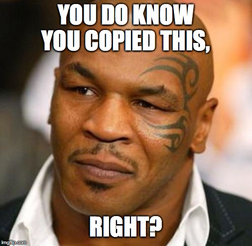 Disappointed Tyson Meme | YOU DO KNOW YOU COPIED THIS, RIGHT? | image tagged in memes,disappointed tyson | made w/ Imgflip meme maker
