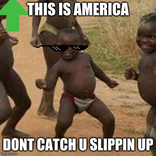 Third World Success Kid Meme | THIS IS AMERICA DONT CATCH U SLIPPIN UP | image tagged in memes,third world success kid | made w/ Imgflip meme maker
